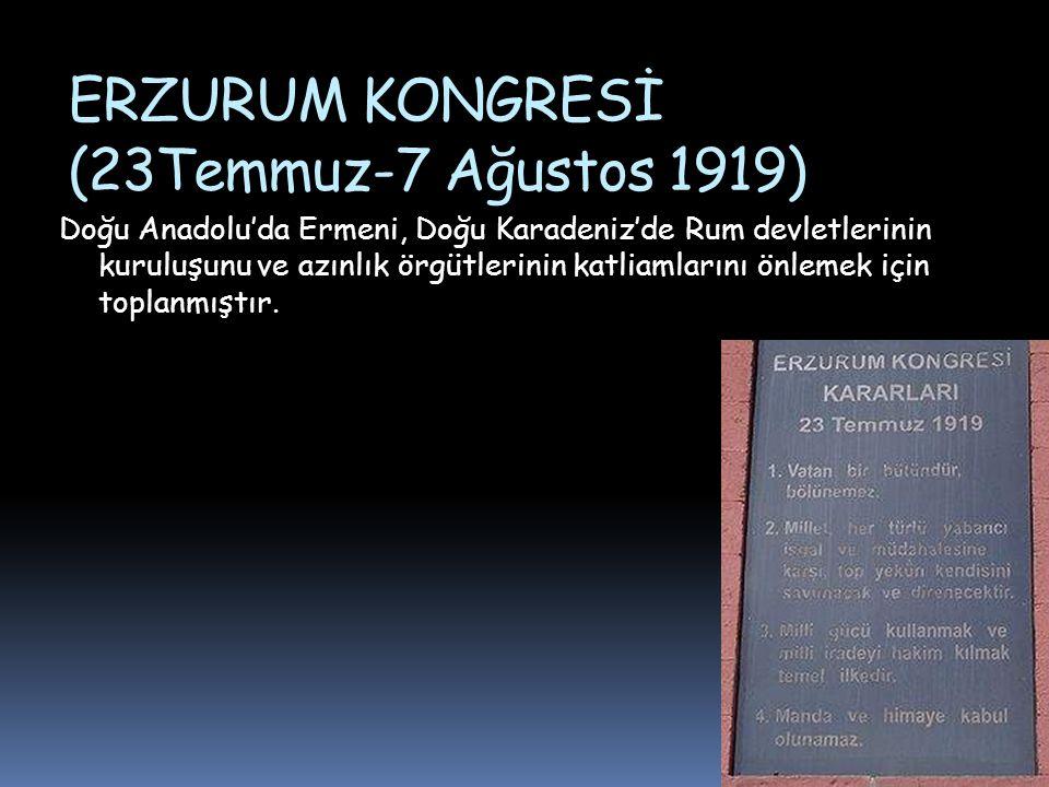 ERZURUM KONGRESİ (23Temmuz-7 Ağustos 1919) Doğu Anadolu'da Ermeni, Doğu Karadeniz'de Rum devletlerinin kuruluşunu ve azınlık örgütlerinin katliamlarını önlemek için toplanmıştır.