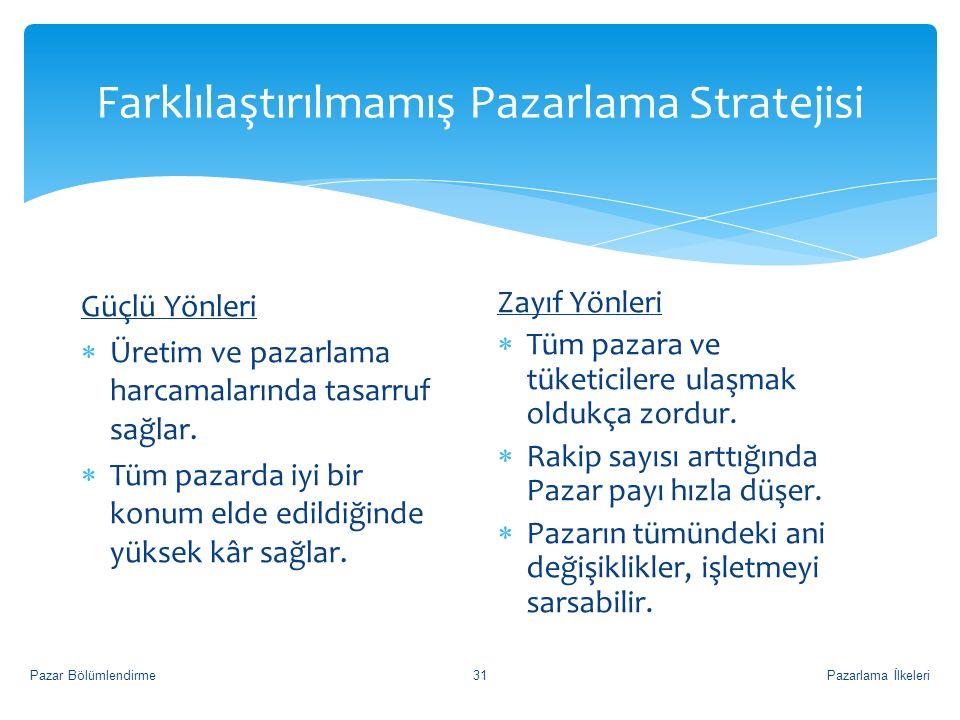 Farklılaştırılmamış Pazarlama Stratejisi Pazarlama İlkeleriPazar Bölümlendirme31 Güçlü Yönleri  Üretim ve pazarlama harcamalarında tasarruf sağlar.