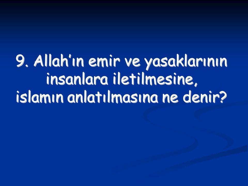 9. Allah'ın emir ve yasaklarının insanlara iletilmesine, islamın anlatılmasına ne denir? 9. Allah'ın emir ve yasaklarının insanlara iletilmesine, isla