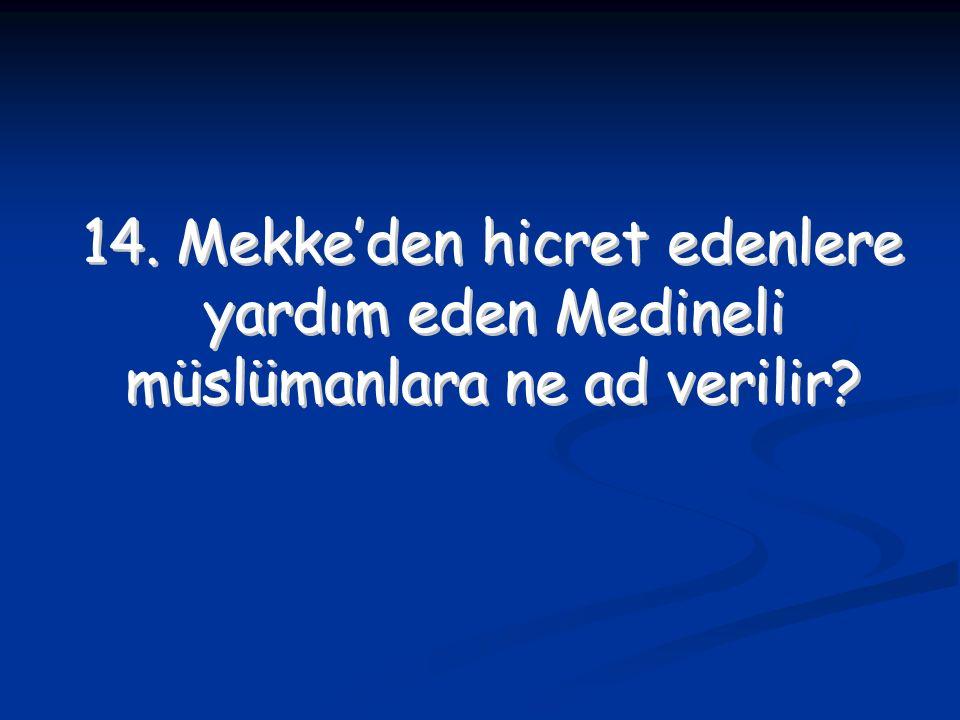 14. Mekke'den hicret edenlere yardım eden Medineli müslümanlara ne ad verilir? 14. Mekke'den hicret edenlere yardım eden Medineli müslümanlara ne ad v