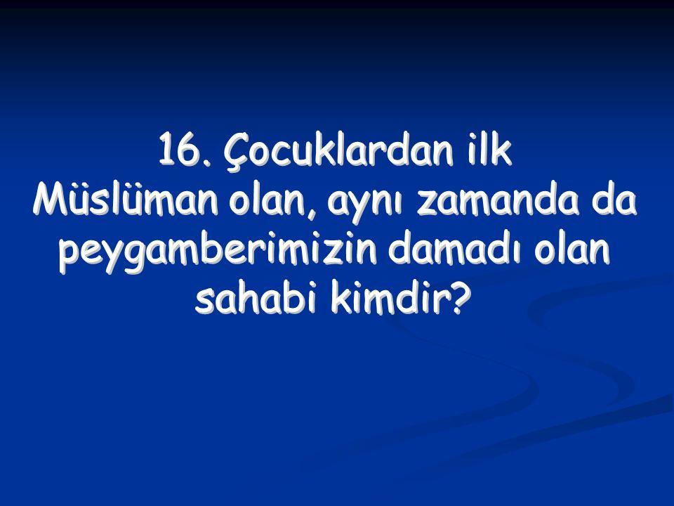 16. Çocuklardan ilk Müslüman olan, aynı zamanda da peygamberimizin damadı olan sahabi kimdir? 16. Çocuklardan ilk Müslüman olan, aynı zamanda da peyga