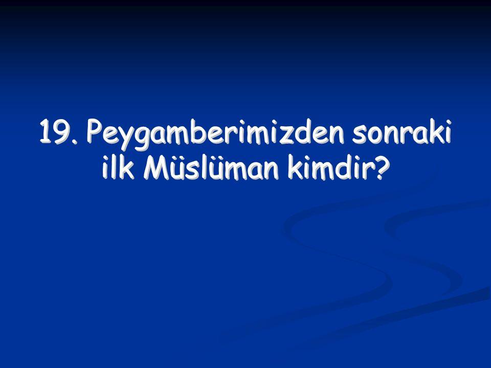 19. Peygamberimizden sonraki ilk Müslüman kimdir? 19. Peygamberimizden sonraki ilk Müslüman kimdir?