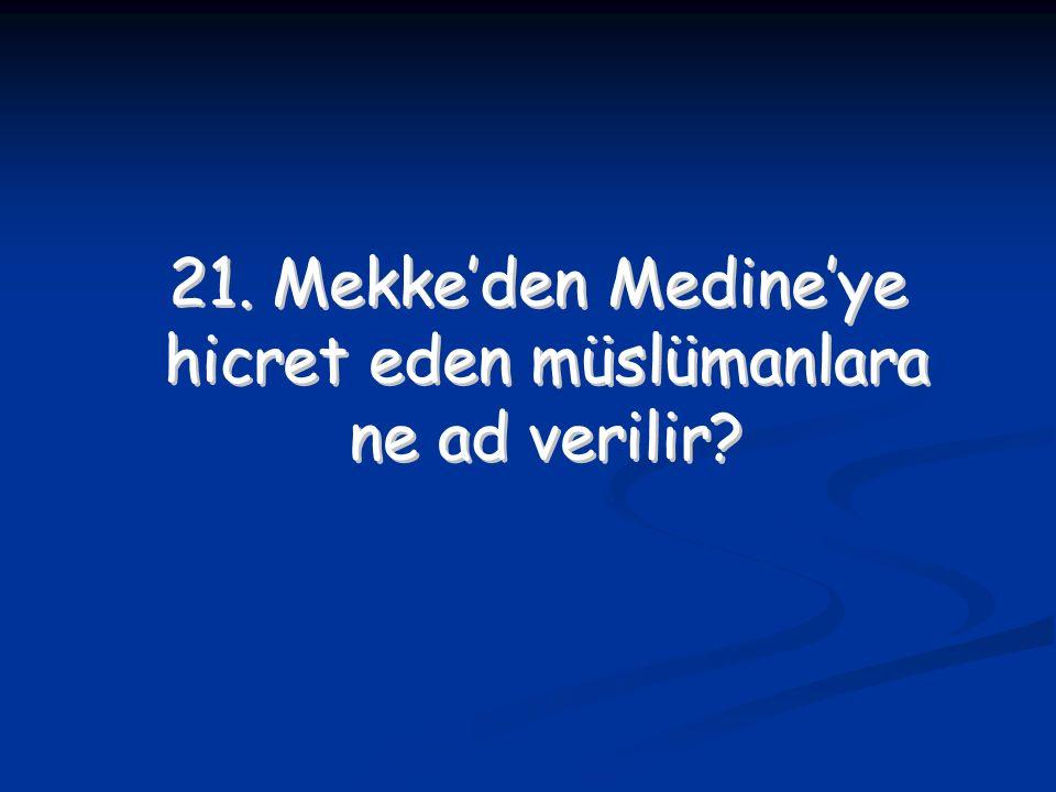 21. Mekke'den Medine'ye hicret eden müslümanlara ne ad verilir? 21. Mekke'den Medine'ye hicret eden müslümanlara ne ad verilir?