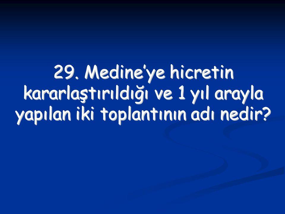 29. Medine'ye hicretin kararlaştırıldığı ve 1 yıl arayla yapılan iki toplantının adı nedir? 29. Medine'ye hicretin kararlaştırıldığı ve 1 yıl arayla y