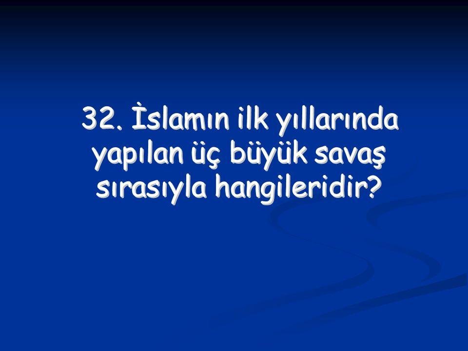 32. İslamın ilk yıllarında yapılan üç büyük savaş sırasıyla hangileridir? 32. İslamın ilk yıllarında yapılan üç büyük savaş sırasıyla hangileridir?