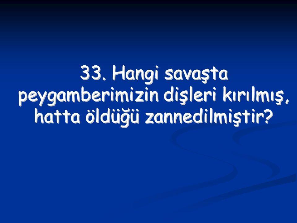 33. Hangi savaşta peygamberimizin dişleri kırılmış, hatta öldüğü zannedilmiştir? 33. Hangi savaşta peygamberimizin dişleri kırılmış, hatta öldüğü zann