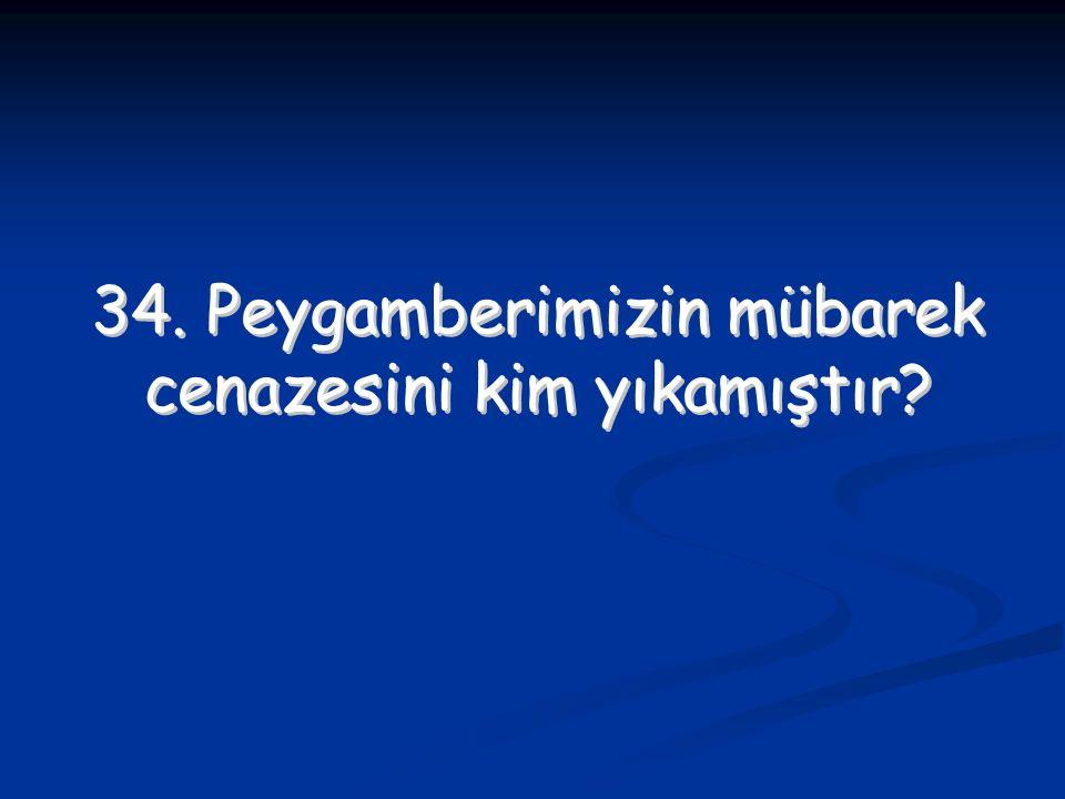 34. Peygamberimizin mübarek cenazesini kim yıkamıştır? 34. Peygamberimizin mübarek cenazesini kim yıkamıştır?