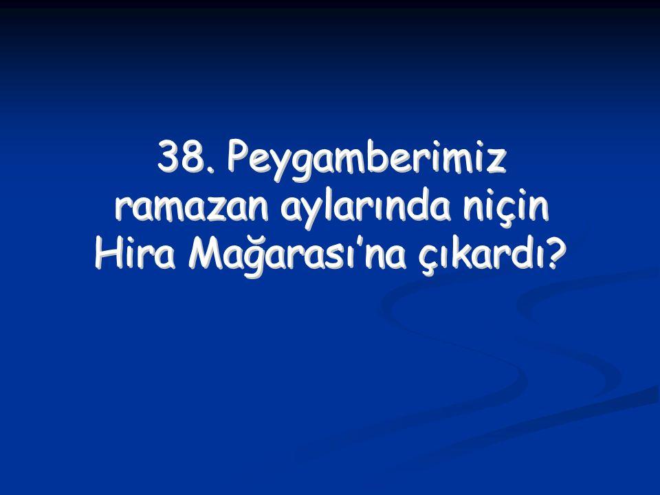 38. Peygamberimiz ramazan aylarında niçin Hira Mağarası'na çıkardı? 38. Peygamberimiz ramazan aylarında niçin Hira Mağarası'na çıkardı?