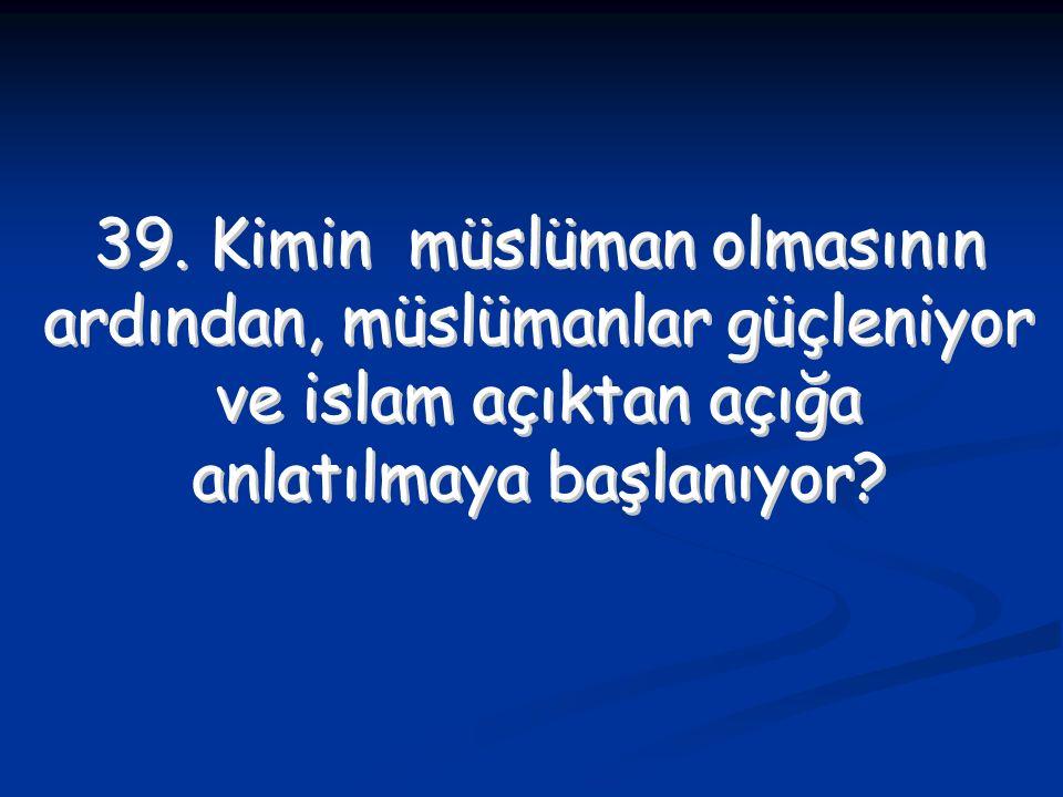39. Kimin müslüman olmasının ardından, müslümanlar güçleniyor ve islam açıktan açığa anlatılmaya başlanıyor? 39. Kimin müslüman olmasının ardından, mü