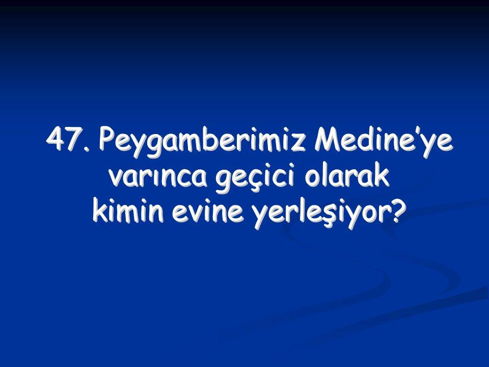 47. Peygamberimiz Medine'ye varınca geçici olarak kimin evine yerleşiyor? 47. Peygamberimiz Medine'ye varınca geçici olarak kimin evine yerleşiyor?