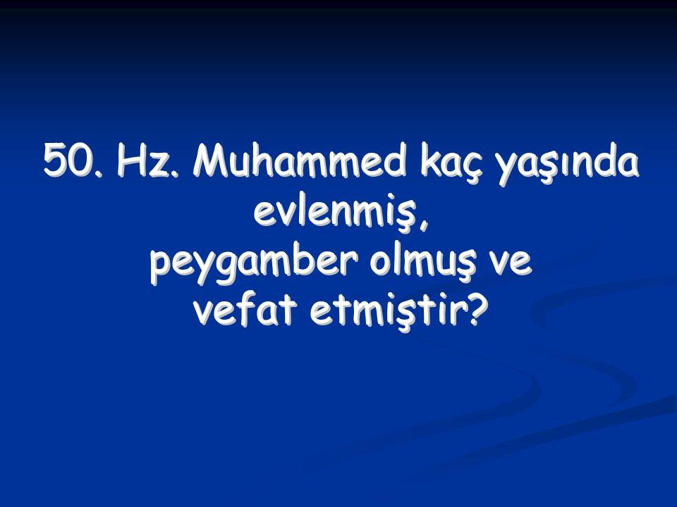 50. Hz. Muhammed kaç yaşında evlenmiş, peygamber olmuş ve vefat etmiştir? 50. Hz. Muhammed kaç yaşında evlenmiş, peygamber olmuş ve vefat etmiştir?