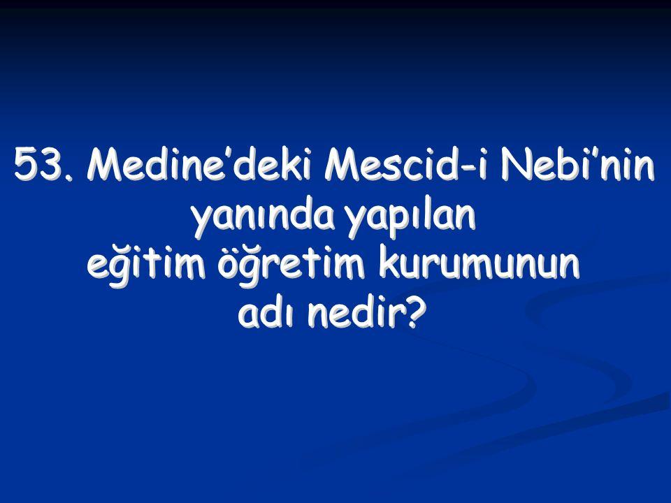 53. Medine'deki Mescid-i Nebi'nin yanında yapılan eğitim öğretim kurumunun adı nedir? 53. Medine'deki Mescid-i Nebi'nin yanında yapılan eğitim öğretim