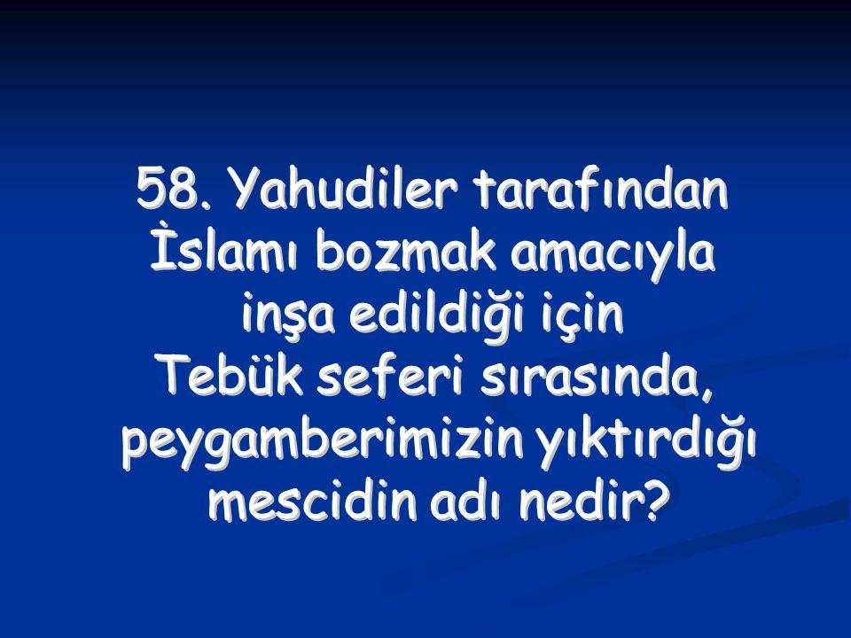 58. Yahudiler tarafından İslamı bozmak amacıyla inşa edildiği için Tebük seferi sırasında, peygamberimizin yıktırdığı mescidin adı nedir? 58. Yahudile