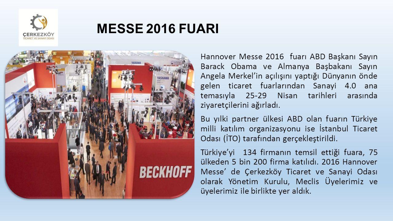 MESSE 2016 FUARI Hannover Messe 2016 fuarı ABD Başkanı Sayın Barack Obama ve Almanya Başbakanı Sayın Angela Merkel'in açılışını yaptığı Dünyanın önde gelen ticaret fuarlarından Sanayi 4.0 ana temasıyla 25-29 Nisan tarihleri arasında ziyaretçilerini ağırladı.