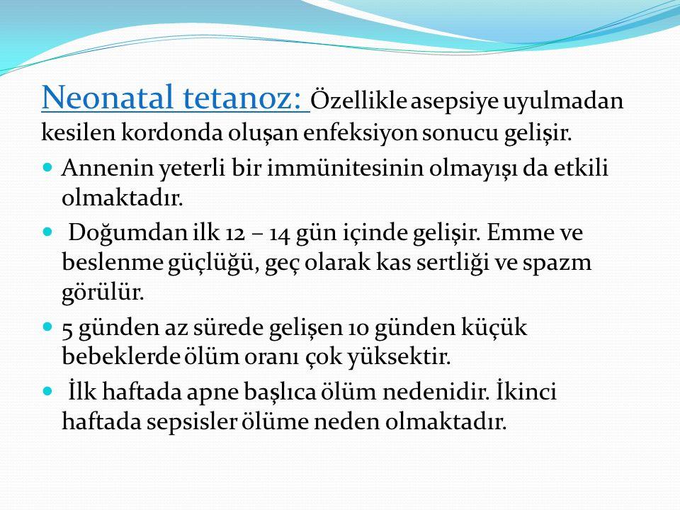 Neonatal tetanoz: Özellikle asepsiye uyulmadan kesilen kordonda oluşan enfeksiyon sonucu gelişir. Annenin yeterli bir immünitesinin olmayışı da etkili