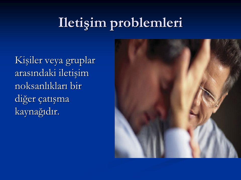 Iletişim problemleri Kişiler veya gruplar arasındaki iletişim noksanlıkları bir diğer çatışma kaynağıdır.