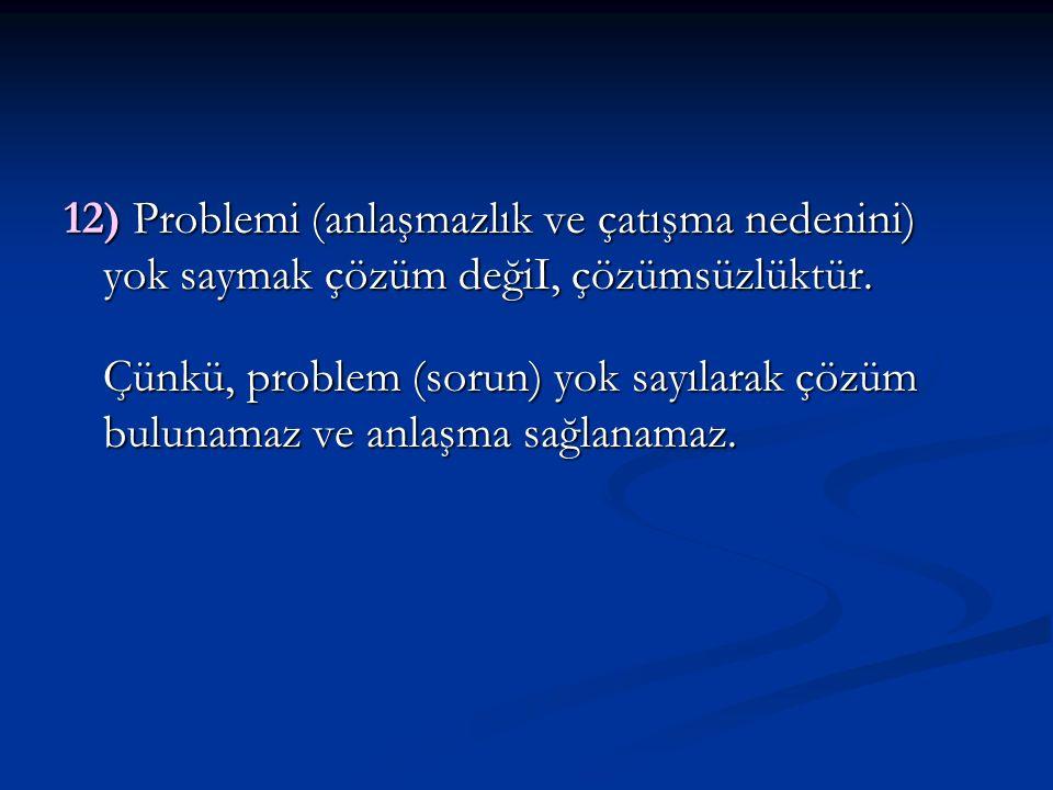 12) Problemi (anlaşmazlık ve çatışma nedenini) yok saymak çözüm değiI, çözümsüzlüktür.