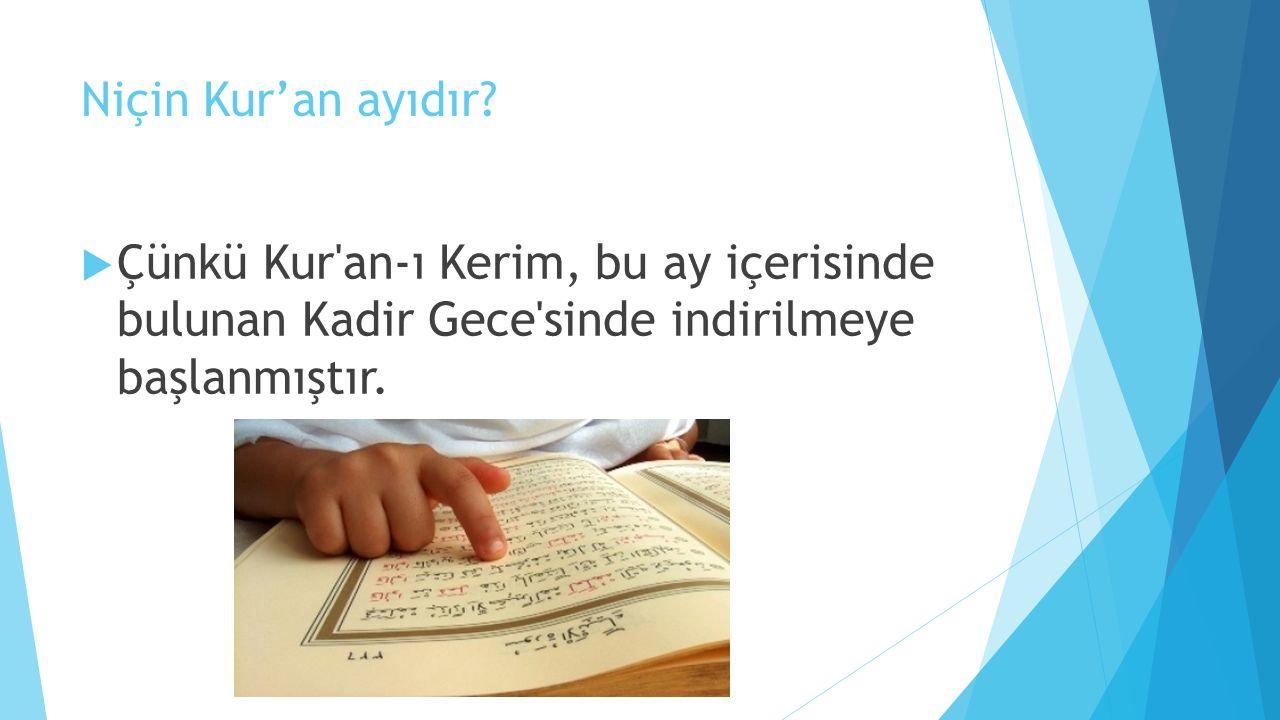 Niçin Kur'an ayıdır?  Çünkü Kur'an-ı Kerim, bu ay içerisinde bulunan Kadir Gece'sinde indirilmeye başlanmıştır.