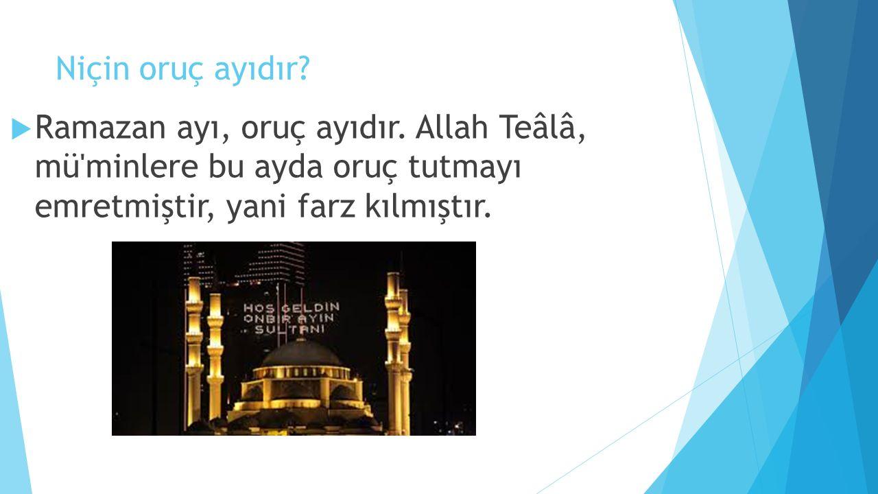 Niçin oruç ayıdır?  Ramazan ayı, oruç ayıdır. Allah Teâlâ, mü'minlere bu ayda oruç tutmayı emretmiştir, yani farz kılmıştır.