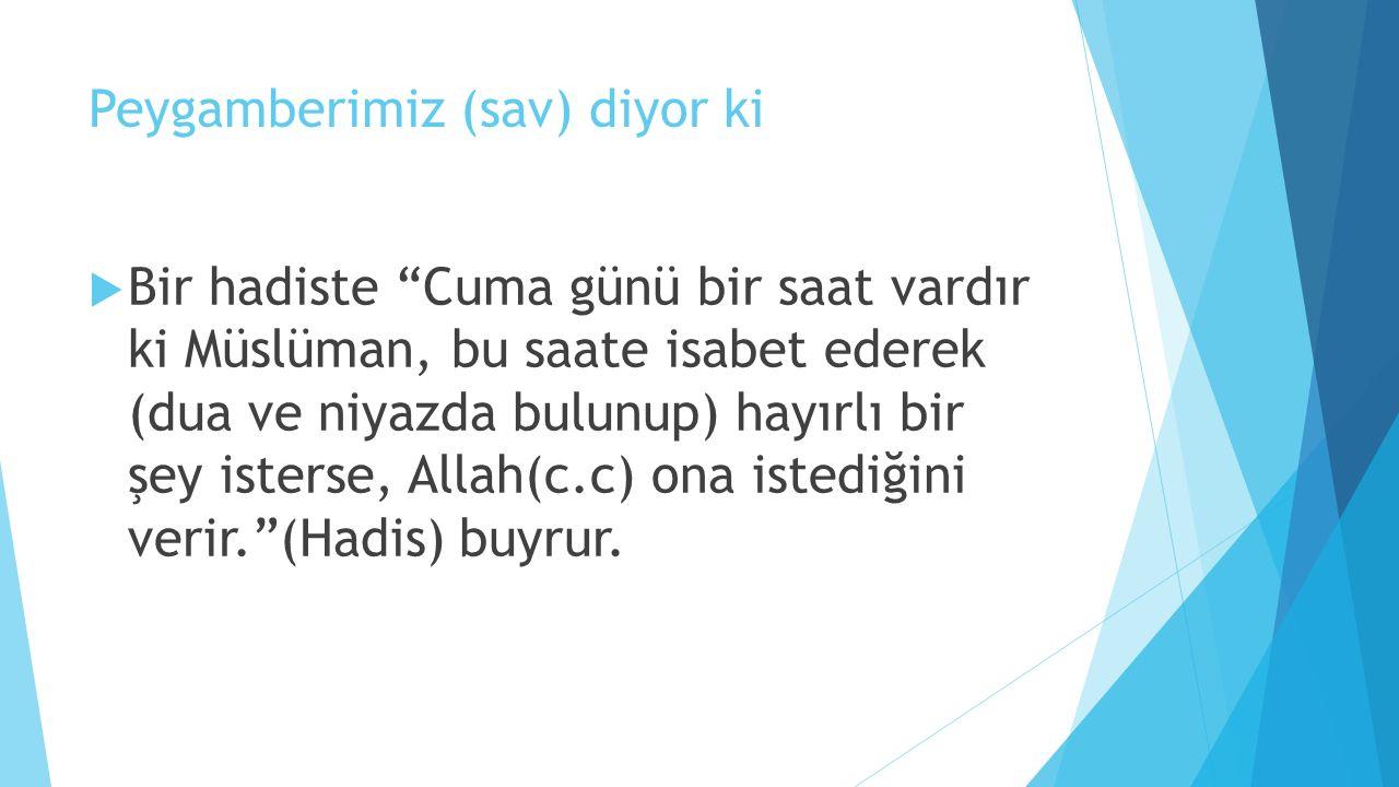 Peygamberimiz (sav) diyor ki  Bir hadiste Cuma günü bir saat vardır ki Müslüman, bu saate isabet ederek (dua ve niyazda bulunup) hayırlı bir şey isterse, Allah(c.c) ona istediğini verir. (Hadis) buyrur.