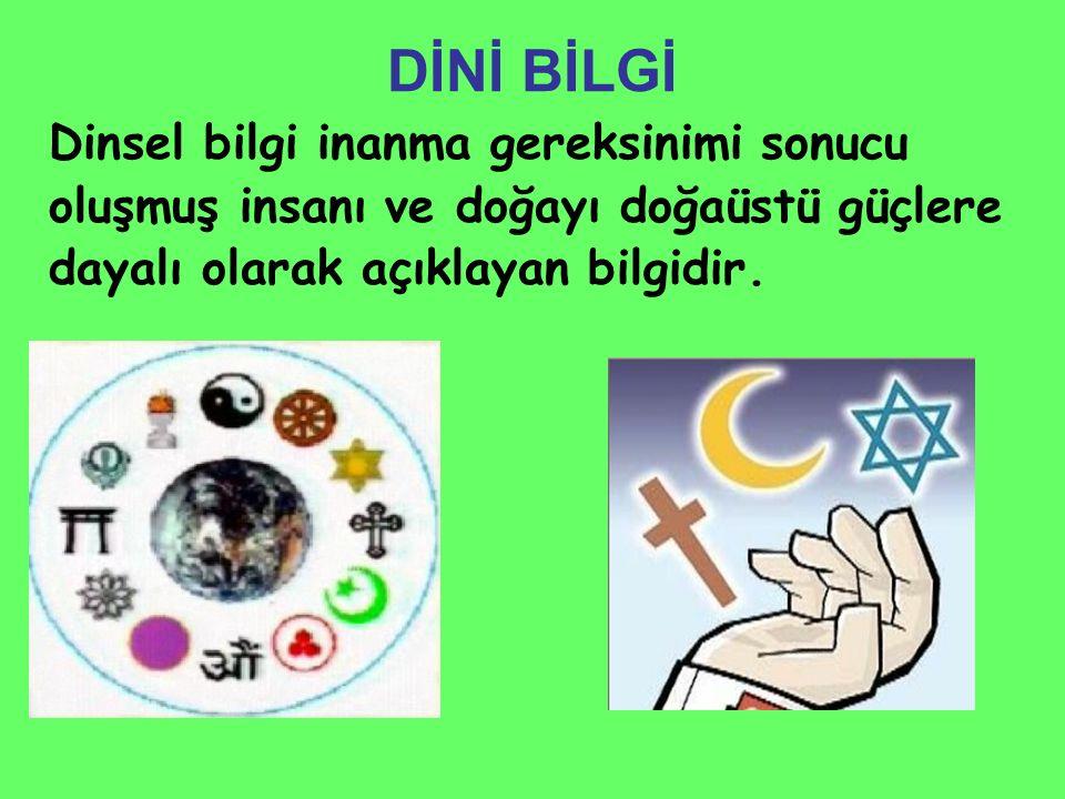 DİNİ BİLGİ Dinsel bilgi inanma gereksinimi sonucu oluşmuş insanı ve doğayı doğaüstü güçlere dayalı olarak açıklayan bilgidir.