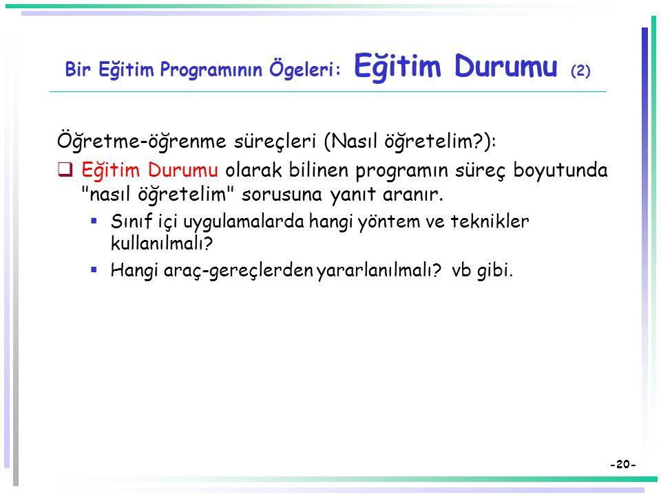 -19- Bir Eğitim Programının Ögeleri: Eğitim Durumu  Eğitim durumu, hedefleri bireylere aktarırken (hedef davranışları kazandırırken)  sınıf içinde y
