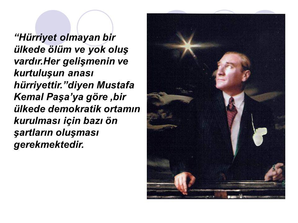Hürriyet olmayan bir ülkede ölüm ve yok oluş vardır.Her gelişmenin ve kurtuluşun anası hürriyettir. diyen Mustafa Kemal Paşa'ya göre,bir ülkede demokratik ortamın kurulması için bazı ön şartların oluşması gerekmektedir.