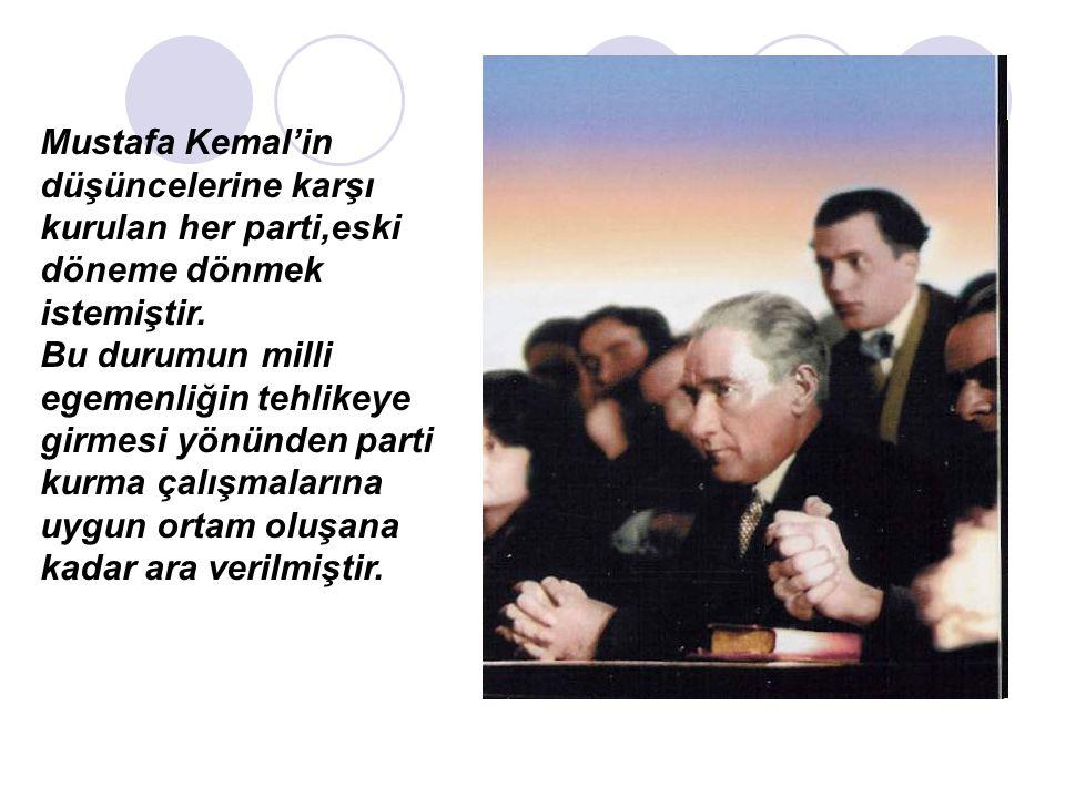 Mustafa Kemal'in düşüncelerine karşı kurulan her parti,eski döneme dönmek istemiştir.