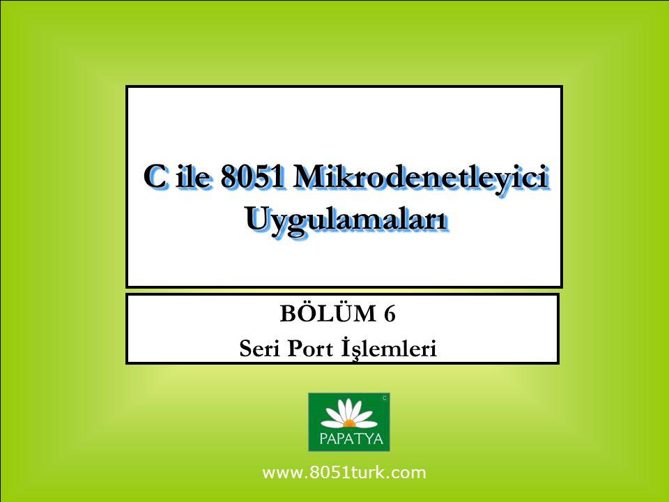 www.8051turk.com BÖLÜM 6 Seri Port İşlemleri C ile 8051 Mikrodenetleyici Uygulamaları