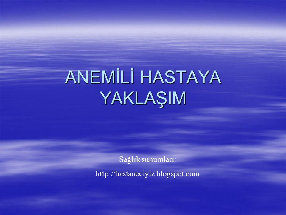 ANEMİLİ HASTAYA YAKLAŞIM Sağlık sunumları: http://hastaneciyiz.blogspot.com