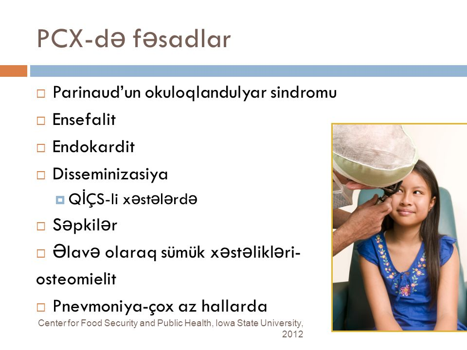 PCX-d ə f ə sadlar Center for Food Security and Public Health, Iowa State University, 2012  Parinaud'un okuloqlandulyar sindromu  Ensefalit  Endokardit  Disseminizasiya  Q İ ÇS-li x ə st ə l ə rd ə  S ə pkil ə r  Ə lav ə olaraq sümük x ə st ə likl ə ri- osteomielit  Pnevmoniya-çox az hallarda