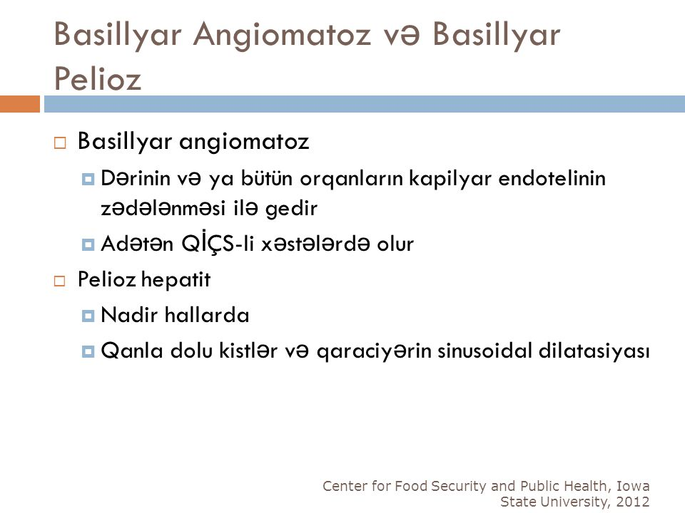 Basillyar Angiomatoz v ə Basillyar Pelioz Center for Food Security and Public Health, Iowa State University, 2012  Basillyar angiomatoz  D ə rinin v ə ya bütün orqanların kapilyar endotelinin z ə d ə l ə nm ə si il ə gedir  Ad ə t ə n Q İ ÇS-li x ə st ə l ə rd ə olur  Pelioz hepatit  Nadir hallarda  Qanla dolu kistl ə r v ə qaraciy ə rin sinusoidal dilatasiyası