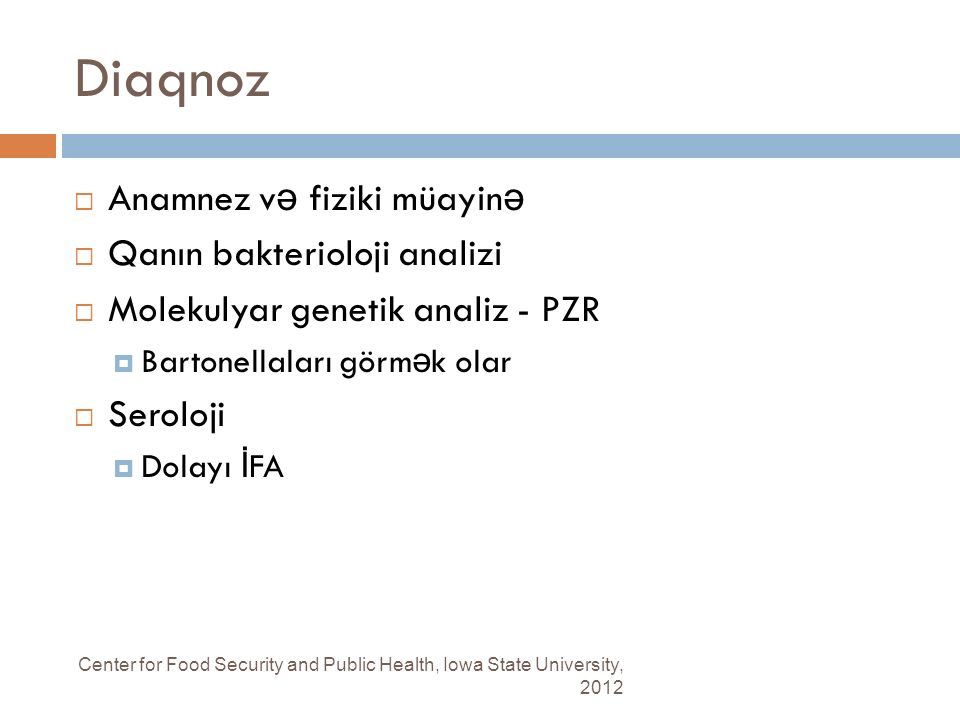 Diaqnoz Center for Food Security and Public Health, Iowa State University, 2012  Anamnez v ə fiziki müayin ə  Qanın bakterioloji analizi  Molekulyar genetik analiz - PZR  Bartonellaları görm ə k olar  Seroloji  Dolayı İ FA