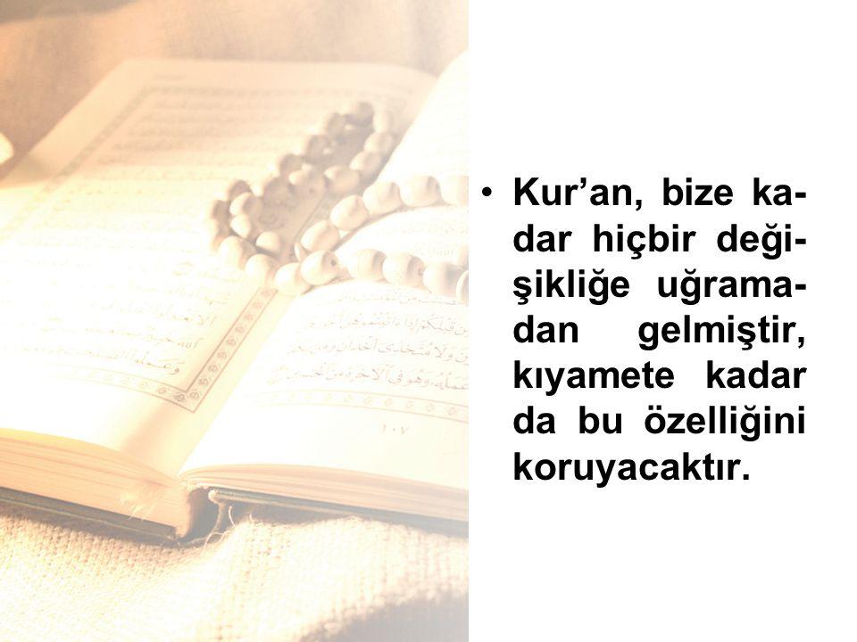Kur'an, bize ka- dar hiçbir deği- şikliğe uğrama- dan gelmiştir, kıyamete kadar da bu özelliğini koruyacaktır.
