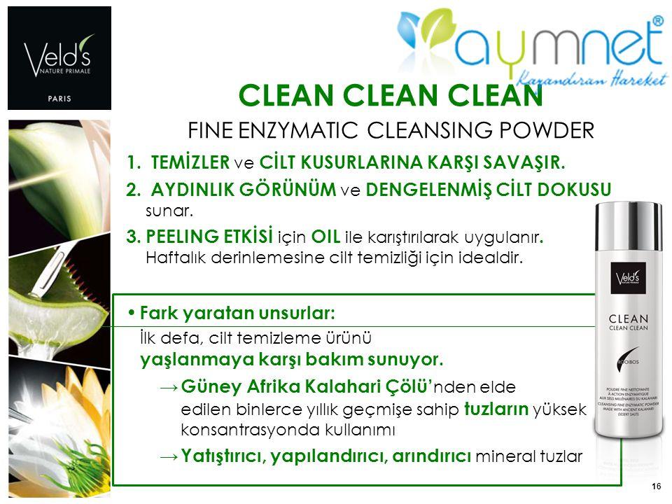 16 CLEAN CLEAN CLEAN FINE ENZYMATIC CLEANSING POWDER 1. TEMİZLER ve CİLT KUSURLARINA KARŞI SAVAŞIR. 2. AYDINLIK GÖRÜNÜM ve DENGELENMİŞ CİLT DOKUSU sun