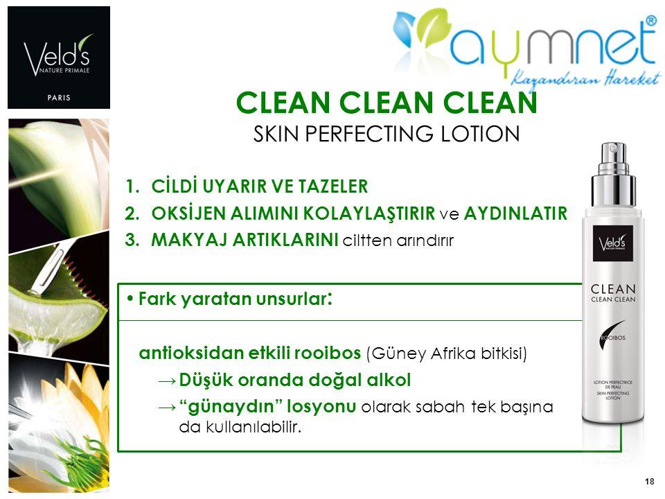 18 CLEAN CLEAN CLEAN SKIN PERFECTING LOTION 1. CİLDİ UYARIR VE TAZELER 2. OKSİJEN ALIMINI KOLAYLAŞTIRIR ve AYDINLATIR 3. MAKYAJ ARTIKLARINI ciltten ar