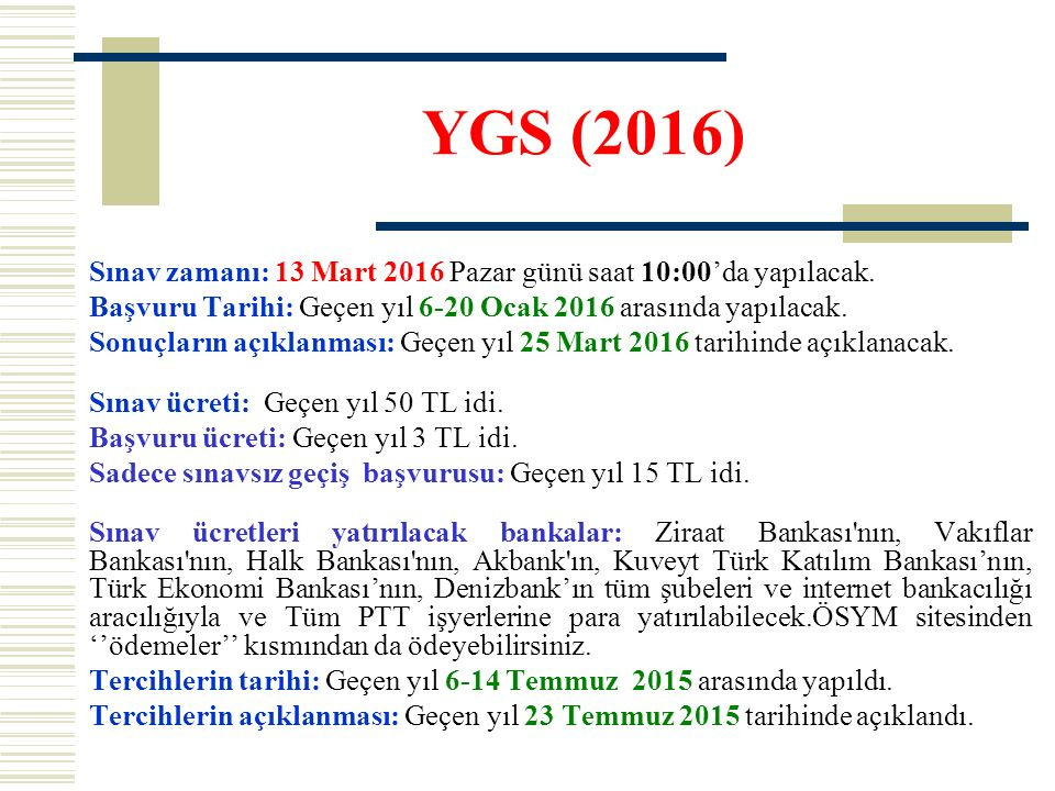 YGS (2016) Sınav zamanı: 13 Mart 2016 Pazar günü saat 10:00'da yapılacak. Başvuru Tarihi: Geçen yıl 6-20 Ocak 2016 arasında yapılacak. Sonuçların açık