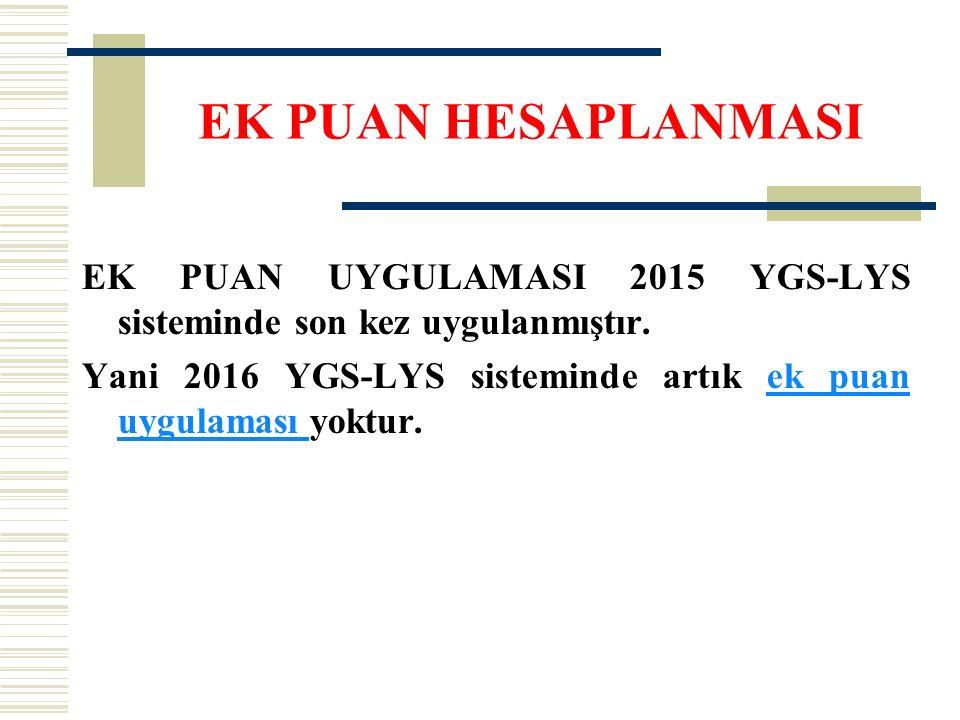 EK PUAN HESAPLANMASI EK PUAN UYGULAMASI 2015 YGS-LYS sisteminde son kez uygulanmıştır. Yani 2016 YGS-LYS sisteminde artık ek puan uygulaması yoktur.