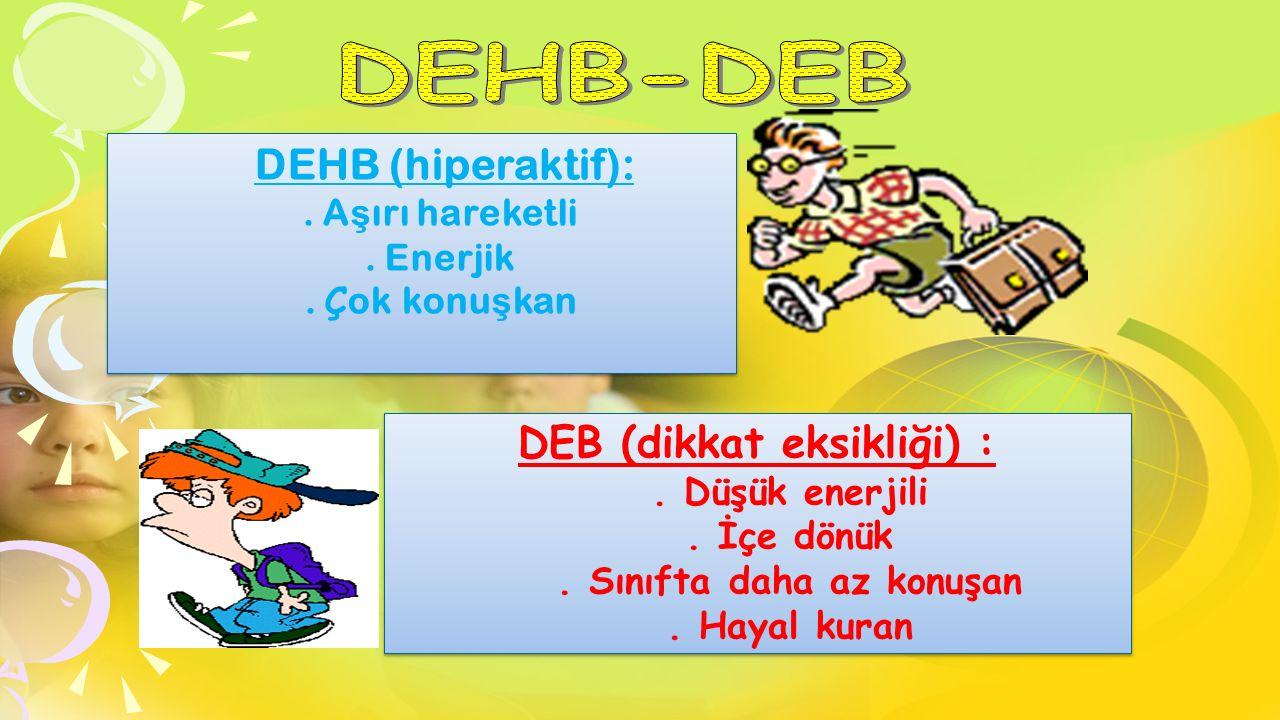 DEHB (hiperaktif):. A ş ırı hareketli. Enerjik. Ç ok konu ş kan DEHB (hiperaktif):. A ş ırı hareketli. Enerjik. Ç ok konu ş kan DEB (dikkat eksikliği)