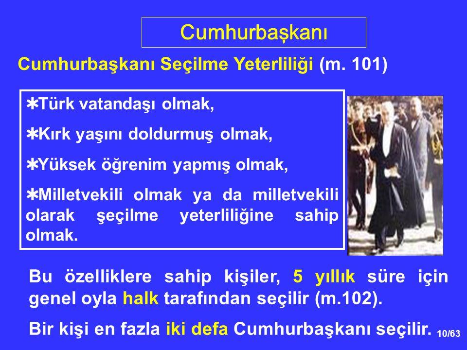 10/63  Türk vatandaşı olmak,  Kırk yaşını doldurmuş olmak,  Yüksek öğrenim yapmış olmak,  Milletvekili olmak ya da milletvekili olarak şeçilme yeterliliğine sahip olmak.