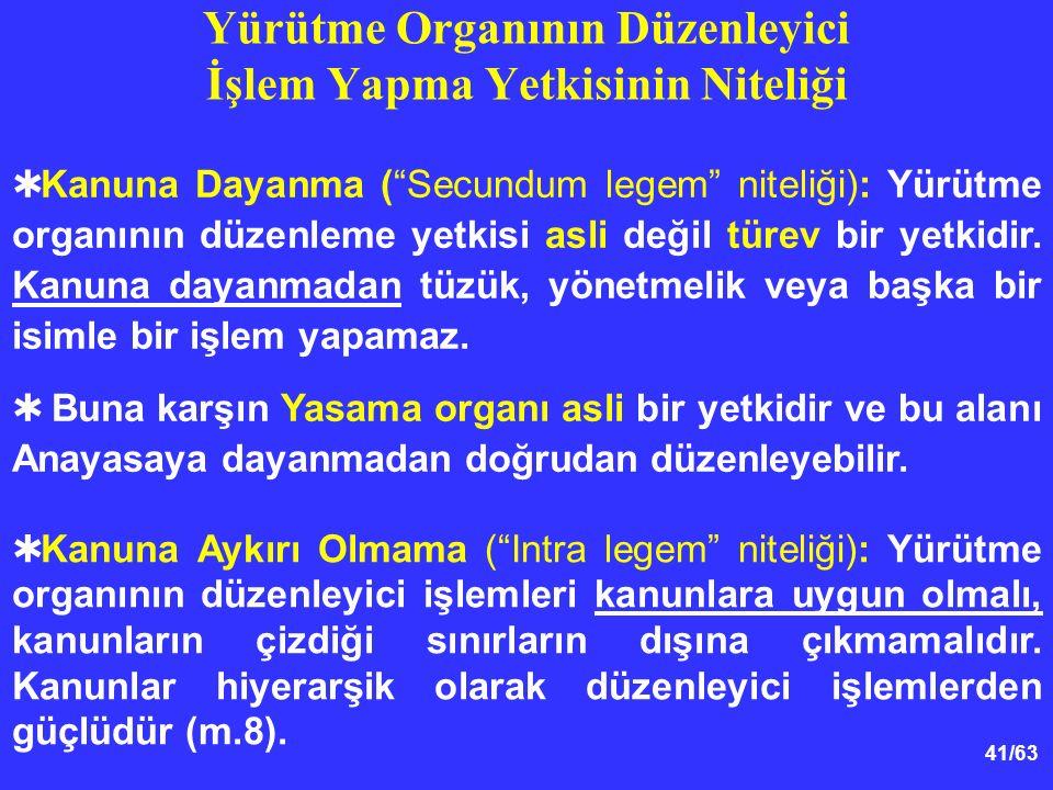 41/63  Kanuna Dayanma ( Secundum legem niteliği): Yürütme organının düzenleme yetkisi asli değil türev bir yetkidir.