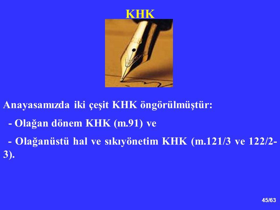 45/63 KHK Anayasamızda iki çeşit KHK öngörülmüştür: - Olağan dönem KHK (m.91) ve - Olağanüstü hal ve sıkıyönetim KHK (m.121/3 ve 122/2- 3).