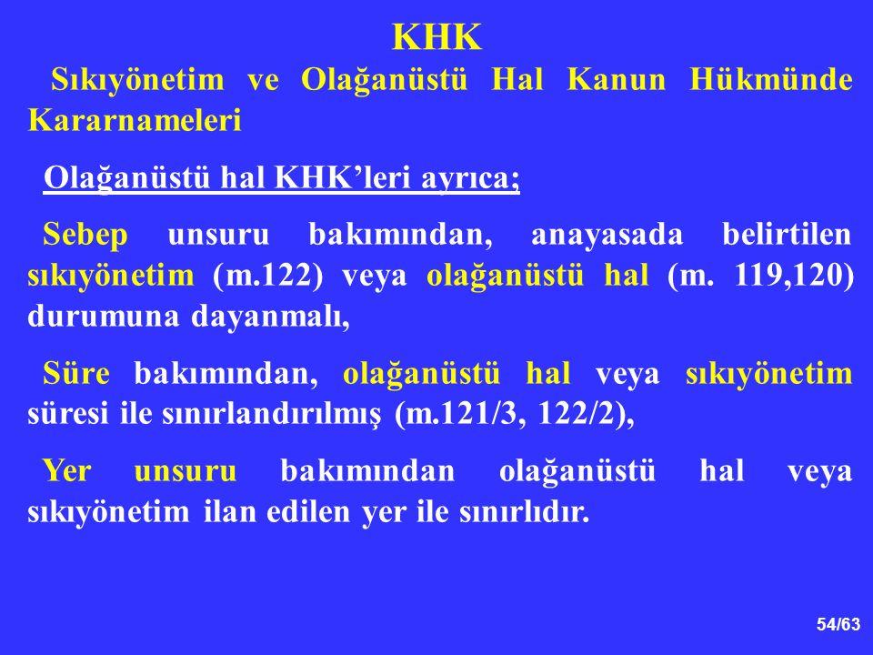 54/63 KHK Sıkıyönetim ve Olağanüstü Hal Kanun Hükmünde Kararnameleri Olağanüstü hal KHK'leri ayrıca; Sebep unsuru bakımından, anayasada belirtilen sıkıyönetim (m.122) veya olağanüstü hal (m.