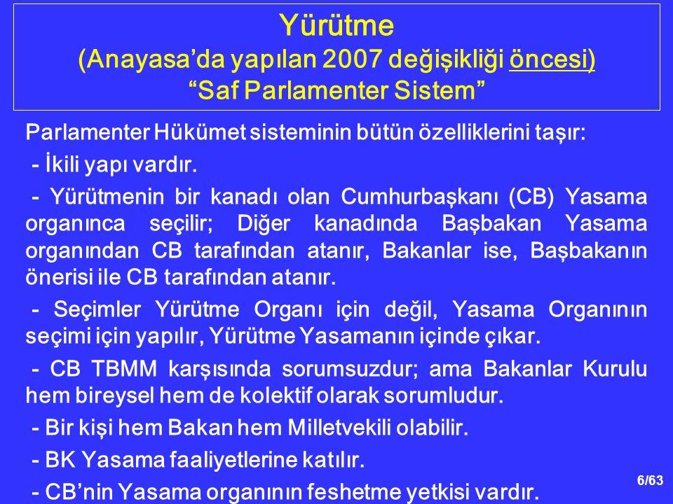 6/63 Yürütme (Anayasa'da yapılan 2007 değişikliği öncesi) Saf Parlamenter Sistem Parlamenter Hükümet sisteminin bütün özelliklerini taşır: - İkili yapı vardır.