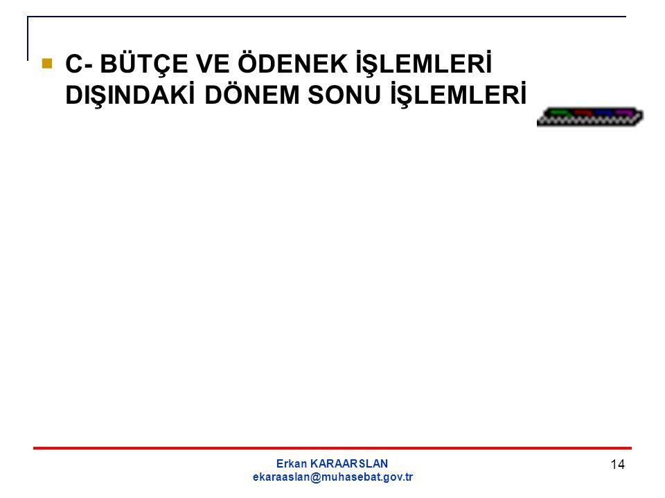 Erkan KARAARSLAN ekaraaslan@muhasebat.gov.tr 14  C- BÜTÇE VE ÖDENEK İŞLEMLERİ DIŞINDAKİ DÖNEM SONU İŞLEMLERİ