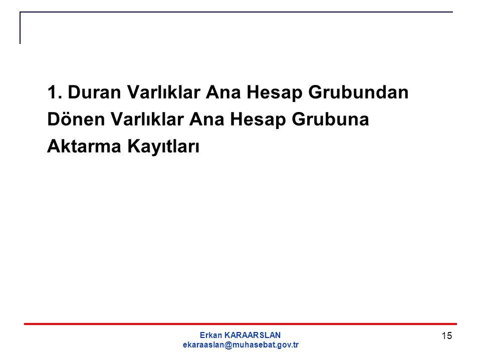 Erkan KARAARSLAN ekaraaslan@muhasebat.gov.tr 15 1. Duran Varlıklar Ana Hesap Grubundan Dönen Varlıklar Ana Hesap Grubuna Aktarma Kayıtları