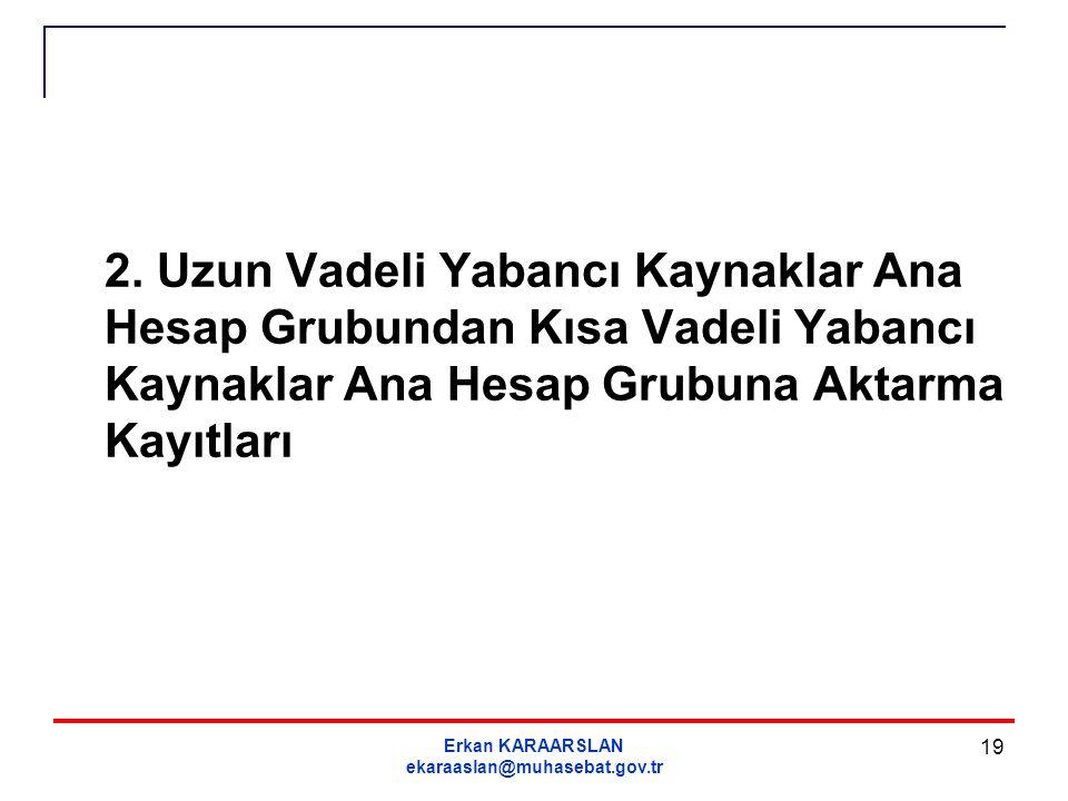 Erkan KARAARSLAN ekaraaslan@muhasebat.gov.tr 19 2. Uzun Vadeli Yabancı Kaynaklar Ana Hesap Grubundan Kısa Vadeli Yabancı Kaynaklar Ana Hesap Grubuna A