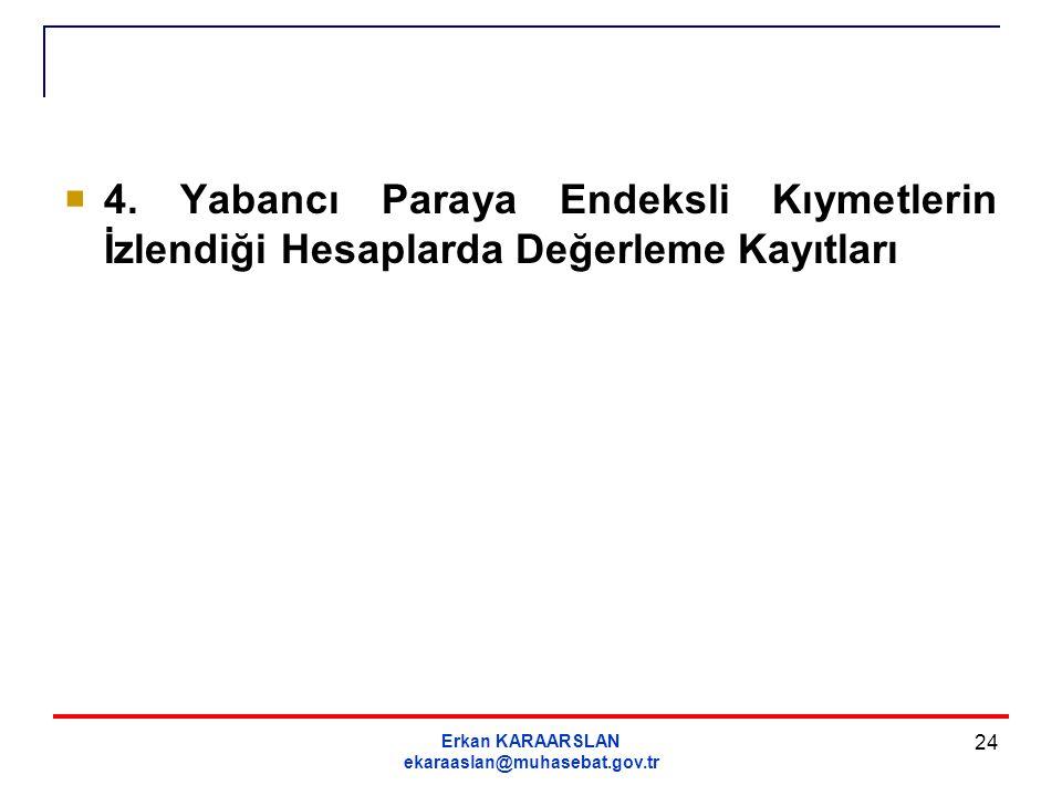 Erkan KARAARSLAN ekaraaslan@muhasebat.gov.tr 24  4. Yabancı Paraya Endeksli Kıymetlerin İzlendiği Hesaplarda Değerleme Kayıtları