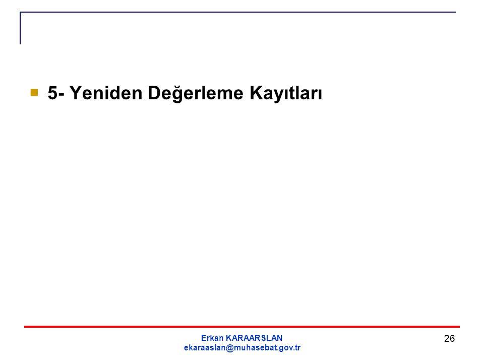 Erkan KARAARSLAN ekaraaslan@muhasebat.gov.tr 26  5- Yeniden Değerleme Kayıtları