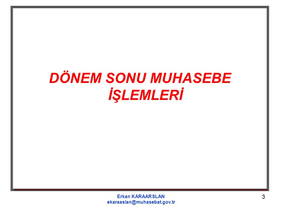 Erkan KARAARSLAN ekaraaslan@muhasebat.gov.tr 3 DÖNEM SONU MUHASEBE İŞLEMLERİ